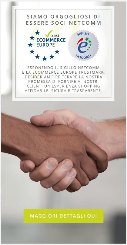 Siamo orgogliosi di essere soci Netcomm - Esponendo il Sigillo Netcomm e la Ecommerce Europe Trustmark, desideriamo reiterare la nostra promessa di fornire ai nostri clienti un'esperienza shopping affidabile, sicura e trasparente.